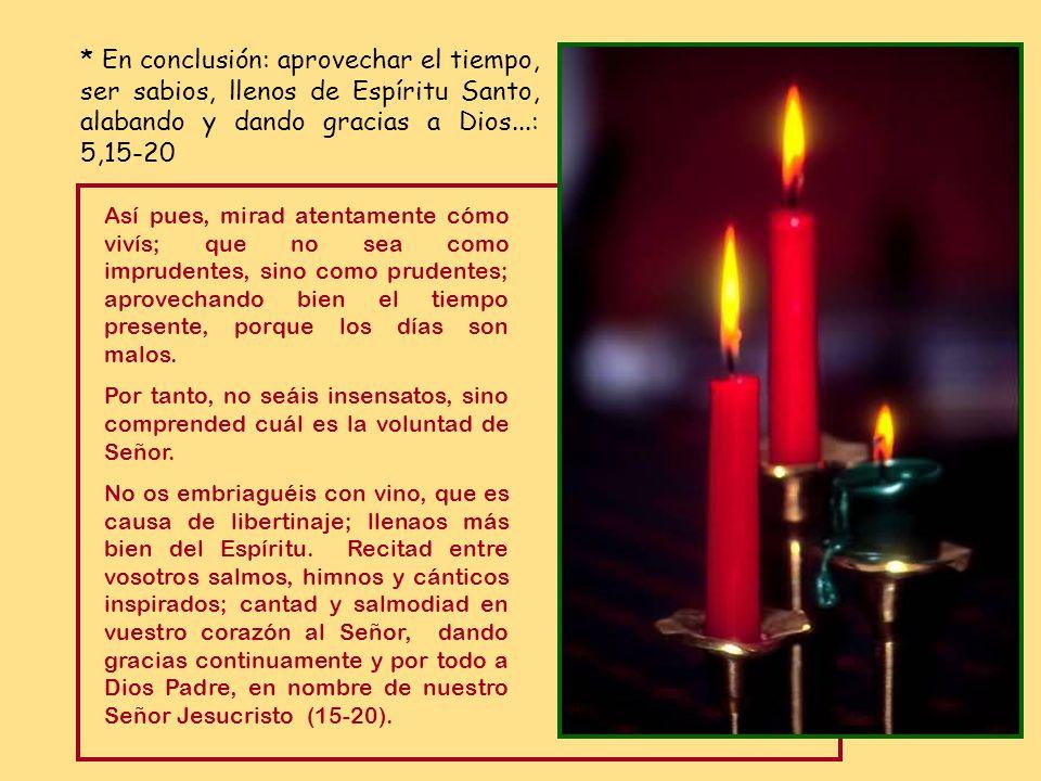 * En conclusión: aprovechar el tiempo, ser sabios, llenos de Espíritu Santo, alabando y dando gracias a Dios...: 5,15-20