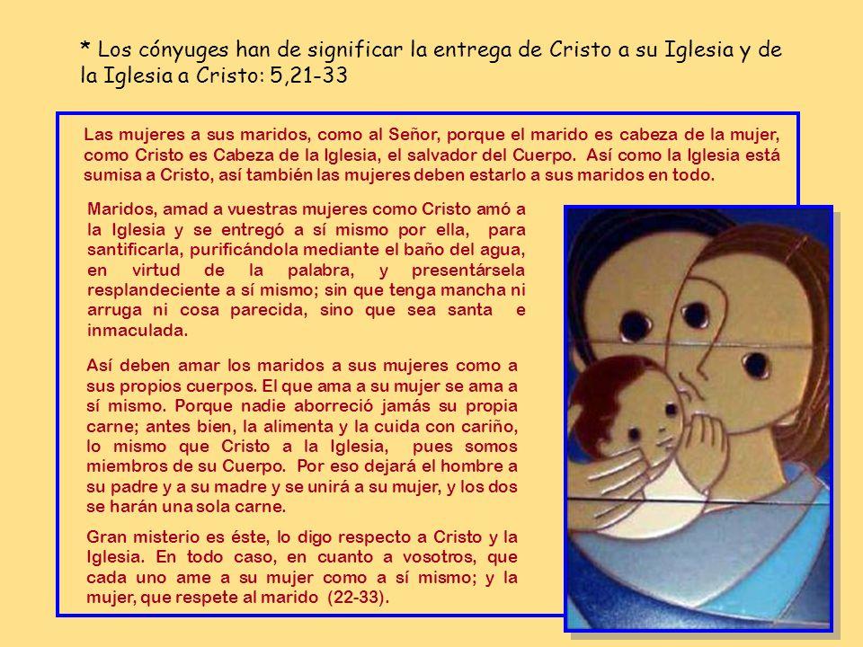 * Los cónyuges han de significar la entrega de Cristo a su Iglesia y de la Iglesia a Cristo: 5,21-33