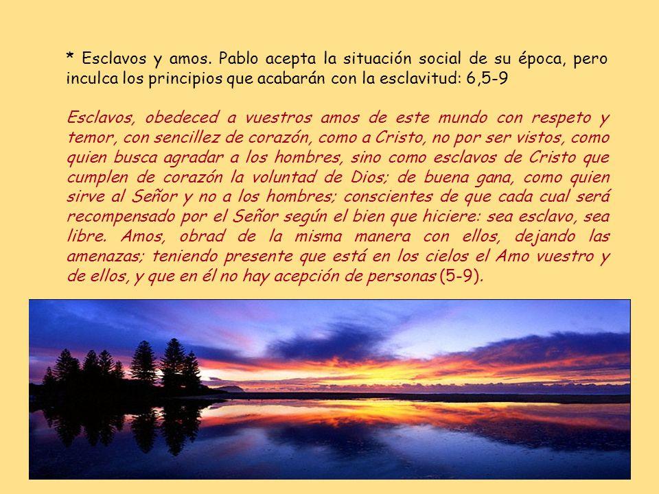 * Esclavos y amos. Pablo acepta la situación social de su época, pero inculca los principios que acabarán con la esclavitud: 6,5-9