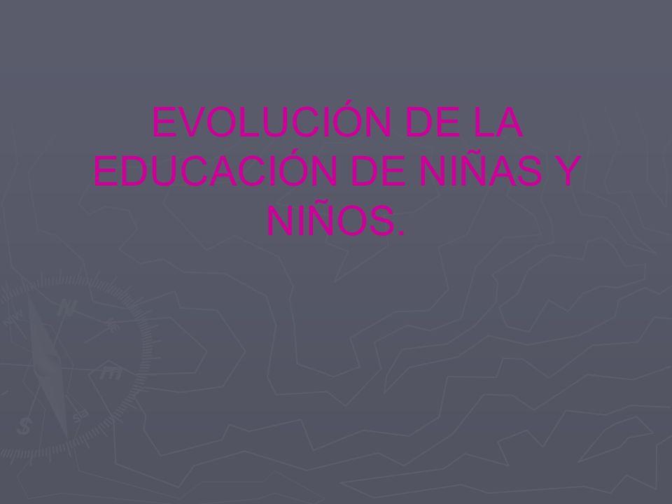 EVOLUCIÓN DE LA EDUCACIÓN DE NIÑAS Y NIÑOS.