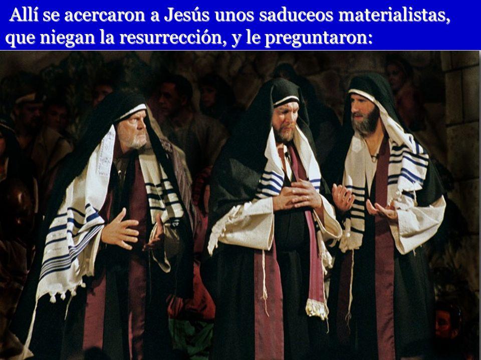 Allí se acercaron a Jesús unos saduceos materialistas, que niegan la resurrección, y le preguntaron: