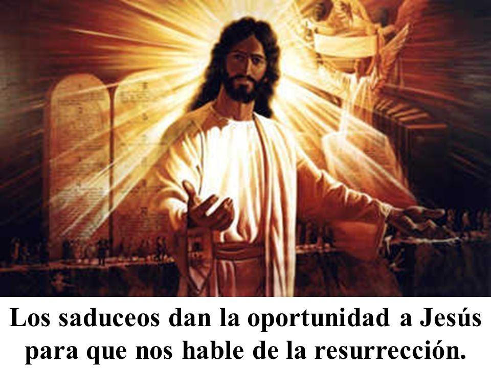 Los saduceos dan la oportunidad a Jesús para que nos hable de la resurrección.