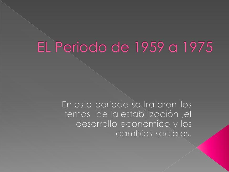 EL Periodo de 1959 a 1975 En este periodo se trataron los temas de la estabilización ,el desarrollo económico y los cambios sociales.
