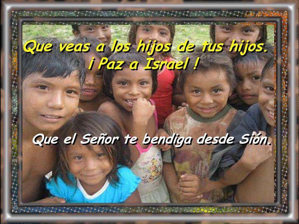 Que veas a los hijos de tus hijos. ¡ Paz a Israel !