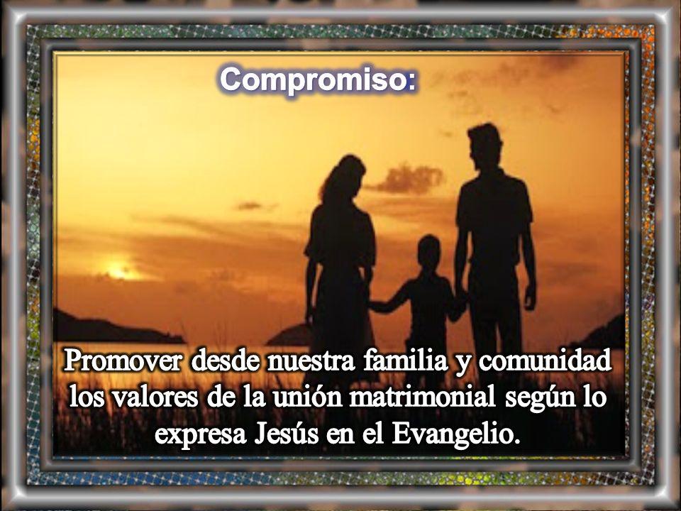 Compromiso: Promover desde nuestra familia y comunidad los valores de la unión matrimonial según lo expresa Jesús en el Evangelio.