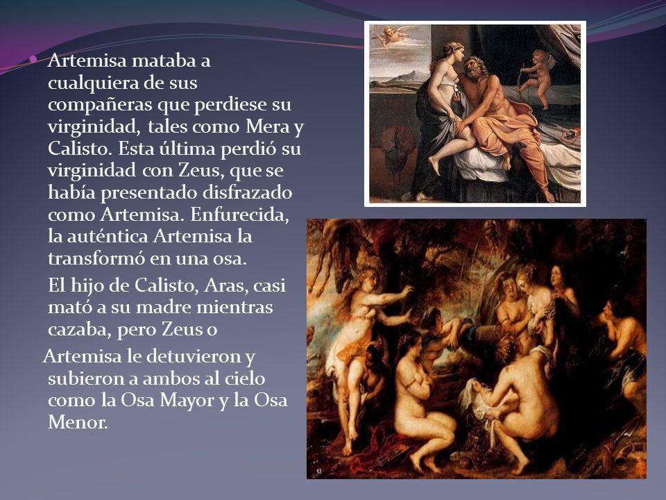 Artemisa mataba a cualquiera de sus compañeras que perdiese su virginidad, tales como Mera y Calisto. Esta última perdió su virginidad con Zeus, que se había presentado disfrazado como Artemisa. Enfurecida, la auténtica Artemisa la transformó en una osa.