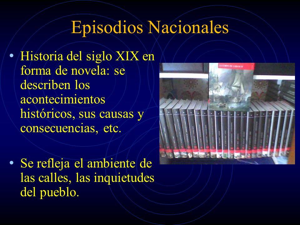 Episodios Nacionales Historia del siglo XIX en forma de novela: se describen los acontecimientos históricos, sus causas y consecuencias, etc.