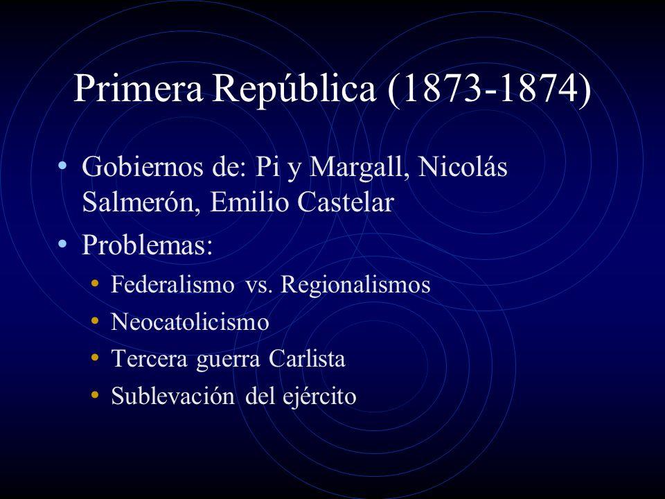 Primera República (1873-1874) Gobiernos de: Pi y Margall, Nicolás Salmerón, Emilio Castelar. Problemas:
