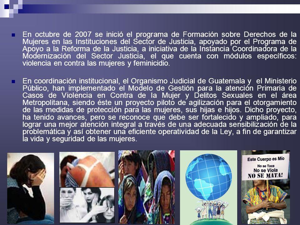 En octubre de 2007 se inició el programa de Formación sobre Derechos de la Mujeres en las Instituciones del Sector de Justicia, apoyado por el Programa de Apoyo a la Reforma de la Justicia, a iniciativa de la Instancia Coordinadora de la Modernización del Sector Justicia, el que cuenta con módulos específicos: violencia en contra las mujeres y feminicidio.