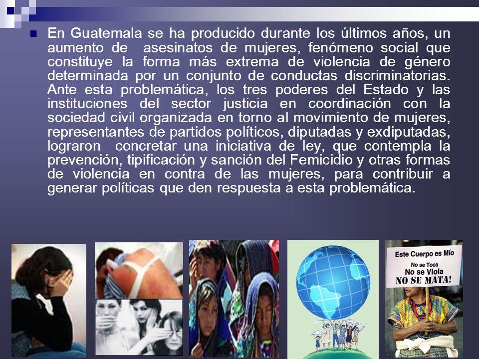 En Guatemala se ha producido durante los últimos años, un aumento de asesinatos de mujeres, fenómeno social que constituye la forma más extrema de violencia de género determinada por un conjunto de conductas discriminatorias.