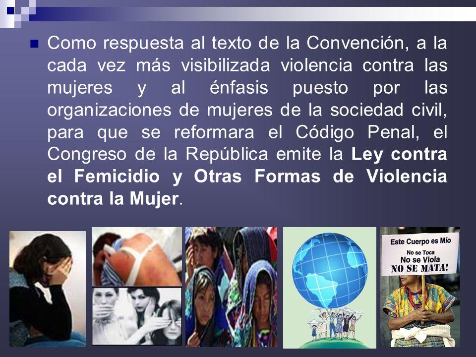 Como respuesta al texto de la Convención, a la cada vez más visibilizada violencia contra las mujeres y al énfasis puesto por las organizaciones de mujeres de la sociedad civil, para que se reformara el Código Penal, el Congreso de la República emite la Ley contra el Femicidio y Otras Formas de Violencia contra la Mujer.