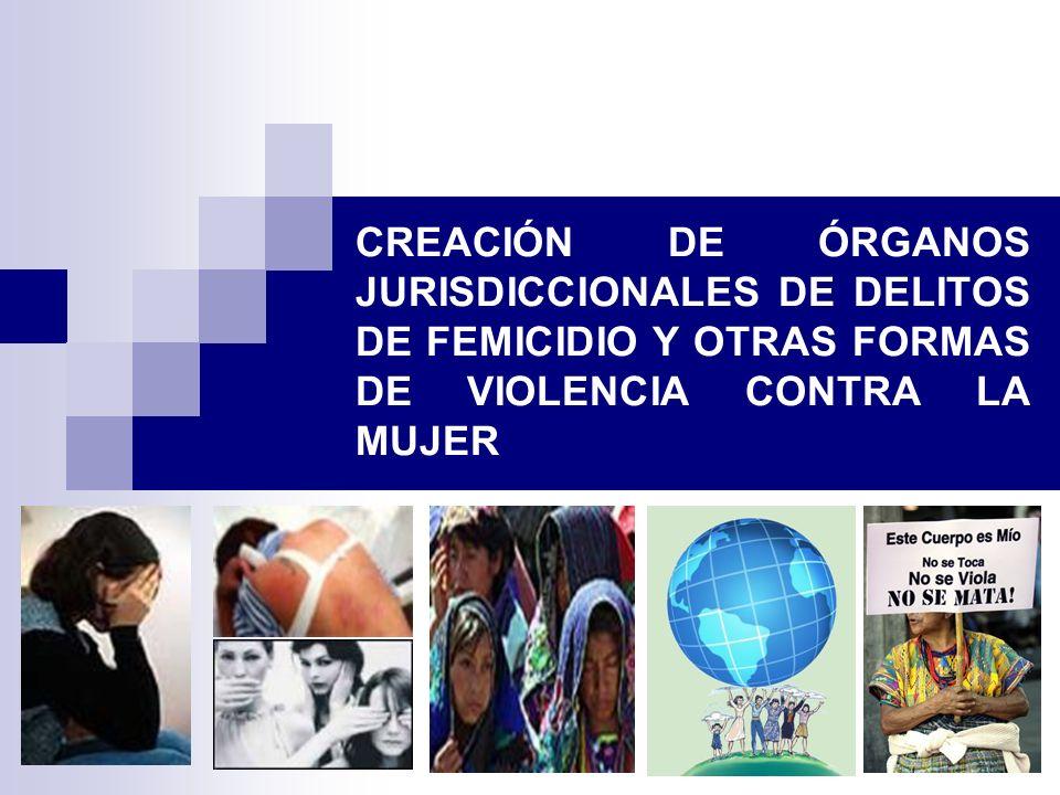 CREACIÓN DE ÓRGANOS JURISDICCIONALES DE DELITOS DE FEMICIDIO Y OTRAS FORMAS DE VIOLENCIA CONTRA LA MUJER