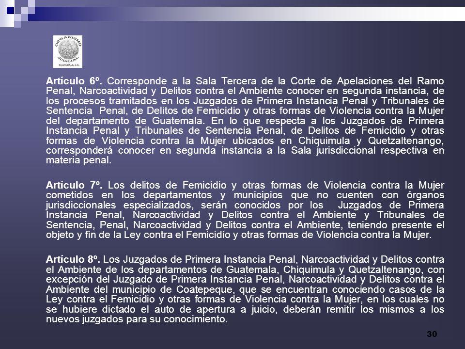 Artículo 6º. Corresponde a la Sala Tercera de la Corte de Apelaciones del Ramo Penal, Narcoactividad y Delitos contra el Ambiente conocer en segunda instancia, de los procesos tramitados en los Juzgados de Primera Instancia Penal y Tribunales de Sentencia Penal, de Delitos de Femicidio y otras formas de Violencia contra la Mujer del departamento de Guatemala. En lo que respecta a los Juzgados de Primera Instancia Penal y Tribunales de Sentencia Penal, de Delitos de Femicidio y otras formas de Violencia contra la Mujer ubicados en Chiquimula y Quetzaltenango, corresponderá conocer en segunda instancia a la Sala jurisdiccional respectiva en materia penal.