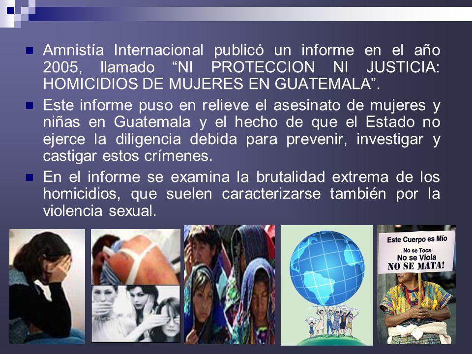 Amnistía Internacional publicó un informe en el año 2005, llamado NI PROTECCION NI JUSTICIA: HOMICIDIOS DE MUJERES EN GUATEMALA .