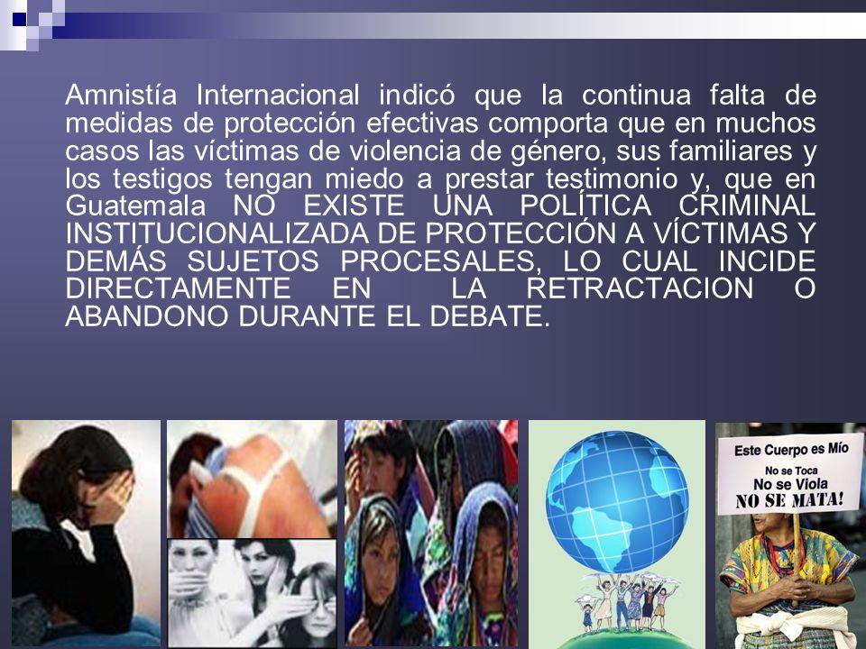 Amnistía Internacional indicó que la continua falta de medidas de protección efectivas comporta que en muchos casos las víctimas de violencia de género, sus familiares y los testigos tengan miedo a prestar testimonio y, que en Guatemala NO EXISTE UNA POLÍTICA CRIMINAL INSTITUCIONALIZADA DE PROTECCIÓN A VÍCTIMAS Y DEMÁS SUJETOS PROCESALES, LO CUAL INCIDE DIRECTAMENTE EN LA RETRACTACION O ABANDONO DURANTE EL DEBATE.