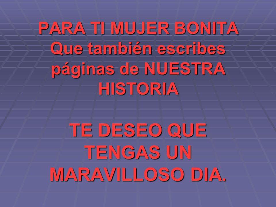 PARA TI MUJER BONITA Que también escribes páginas de NUESTRA HISTORIA TE DESEO QUE TENGAS UN MARAVILLOSO DIA.