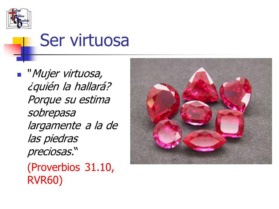 Ser virtuosa Mujer virtuosa, ¿quién la hallará Porque su estima sobrepasa largamente a la de las piedras preciosas.