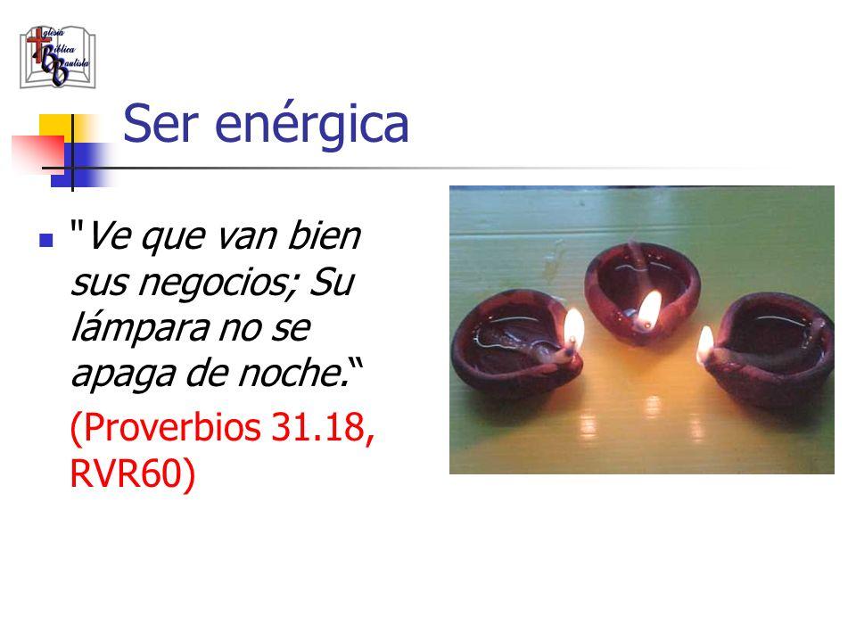 Ser enérgica Ve que van bien sus negocios; Su lámpara no se apaga de noche. (Proverbios 31.18, RVR60)