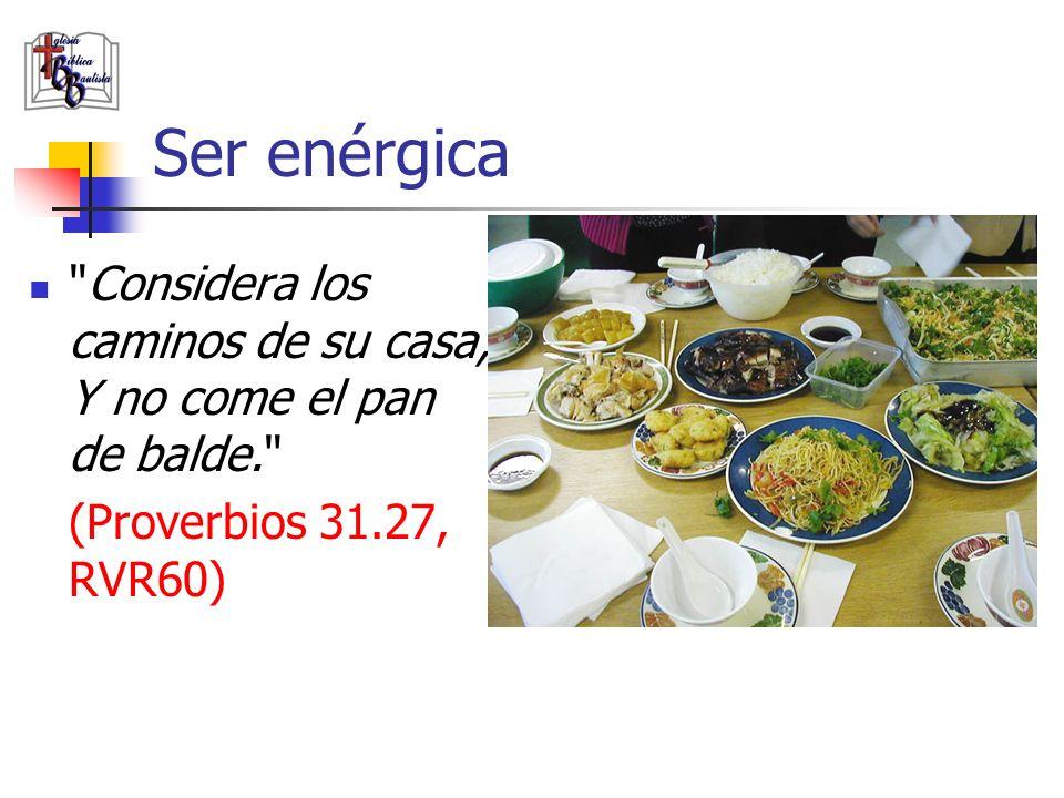 Ser enérgica Considera los caminos de su casa, Y no come el pan de balde. (Proverbios 31.27, RVR60)