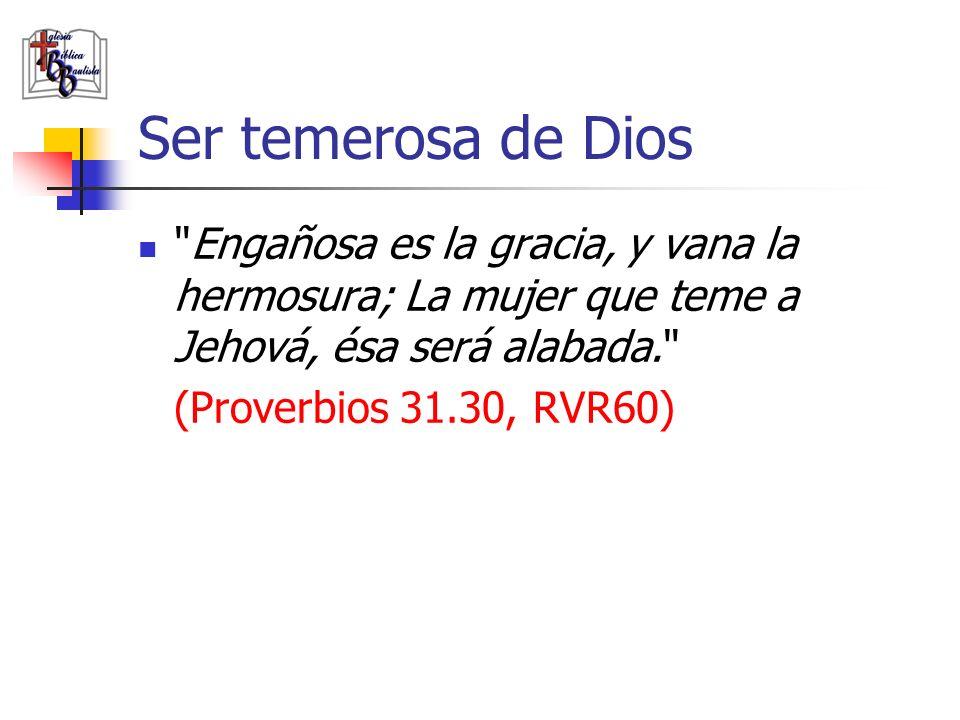 Ser temerosa de Dios Engañosa es la gracia, y vana la hermosura; La mujer que teme a Jehová, ésa será alabada.