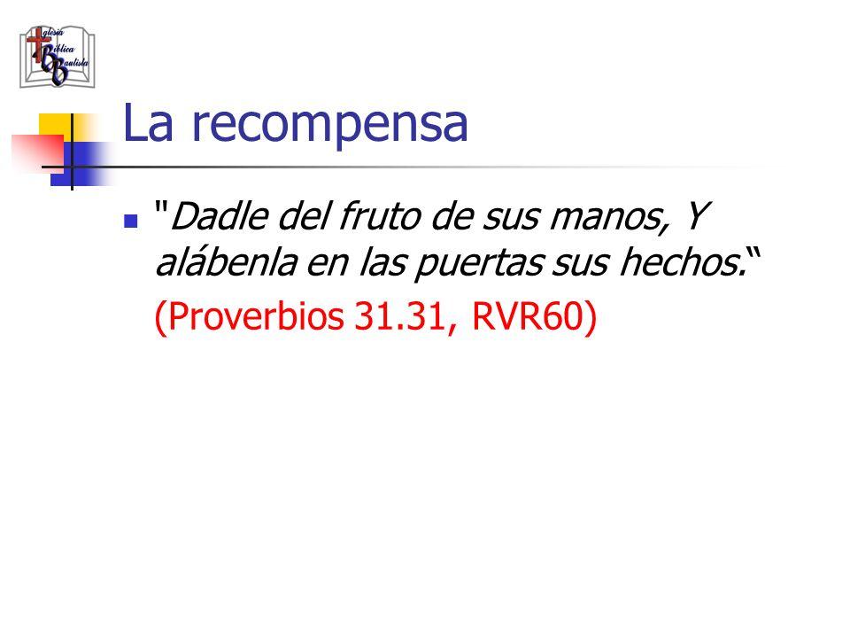 La recompensa Dadle del fruto de sus manos, Y alábenla en las puertas sus hechos. (Proverbios 31.31, RVR60)
