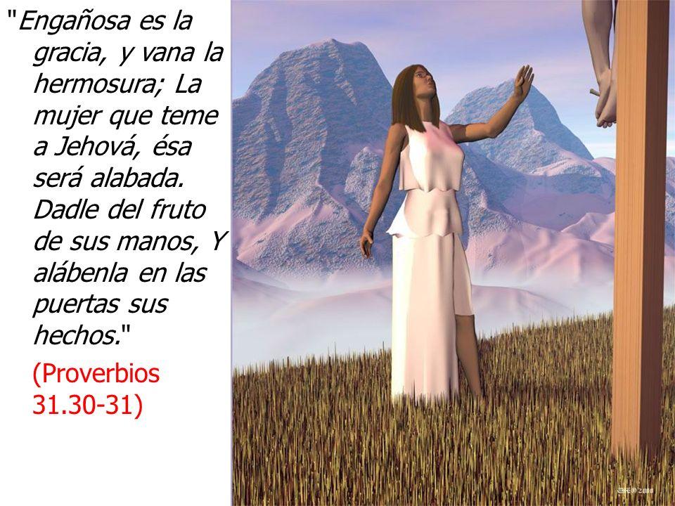 Engañosa es la gracia, y vana la hermosura; La mujer que teme a Jehová, ésa será alabada. Dadle del fruto de sus manos, Y alábenla en las puertas sus hechos.