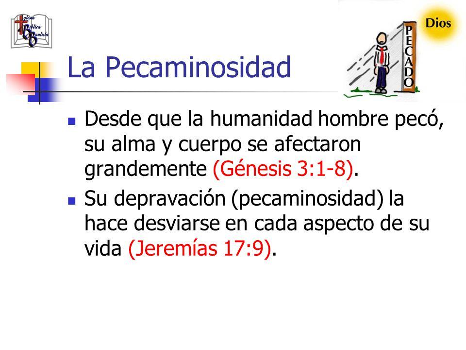 La Pecaminosidad Desde que la humanidad hombre pecó, su alma y cuerpo se afectaron grandemente (Génesis 3:1-8).