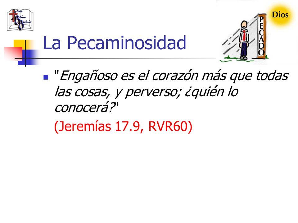 La Pecaminosidad Engañoso es el corazón más que todas las cosas, y perverso; ¿quién lo conocerá (Jeremías 17.9, RVR60)