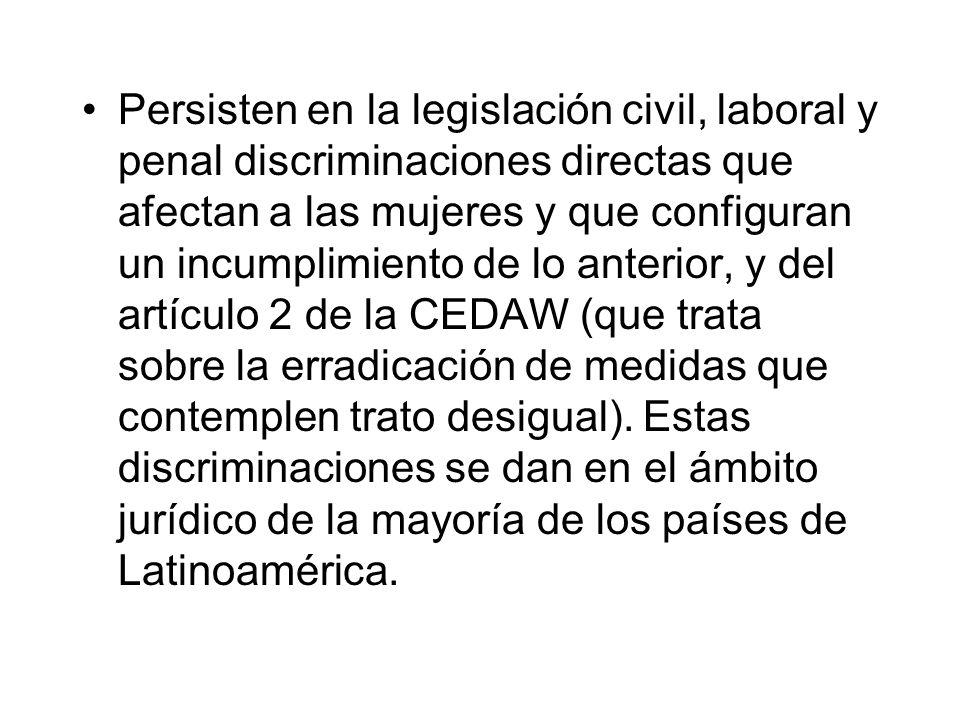 Persisten en la legislación civil, laboral y penal discriminaciones directas que afectan a las mujeres y que configuran un incumplimiento de lo anterior, y del artículo 2 de la CEDAW (que trata sobre la erradicación de medidas que contemplen trato desigual).