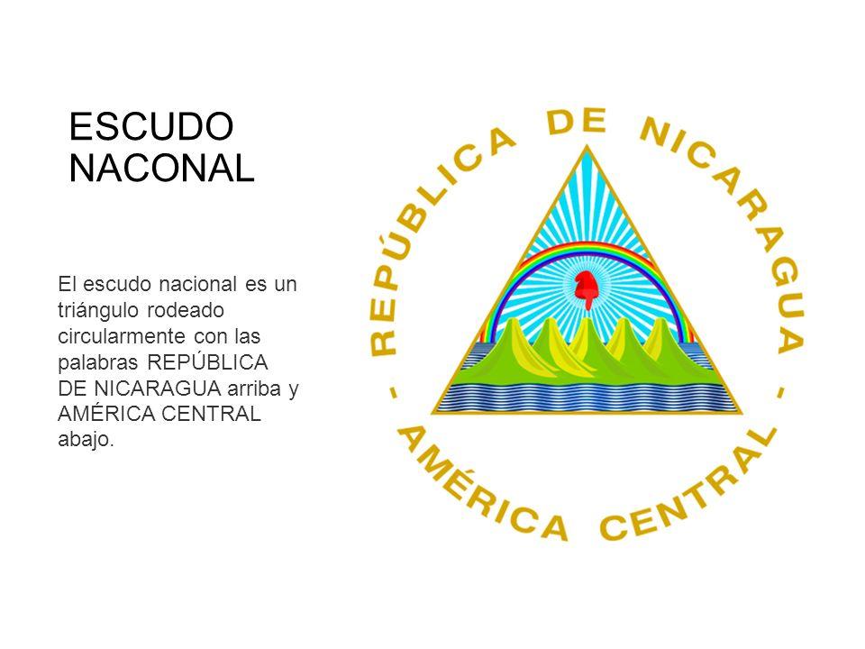 ESCUDO NACONAL El escudo nacional es un triángulo rodeado circularmente con las palabras REPÚBLICA DE NICARAGUA arriba y AMÉRICA CENTRAL abajo.