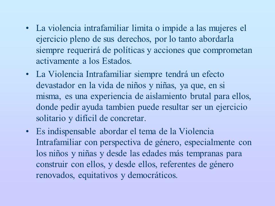 La violencia intrafamiliar limita o impide a las mujeres el ejercicio pleno de sus derechos, por lo tanto abordarla siempre requerirá de políticas y acciones que comprometan activamente a los Estados.