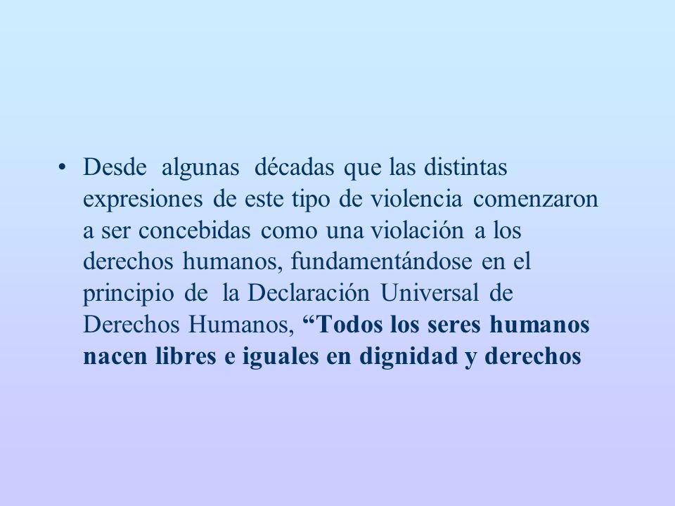 Desde algunas décadas que las distintas expresiones de este tipo de violencia comenzaron a ser concebidas como una violación a los derechos humanos, fundamentándose en el principio de la Declaración Universal de Derechos Humanos, Todos los seres humanos nacen libres e iguales en dignidad y derechos