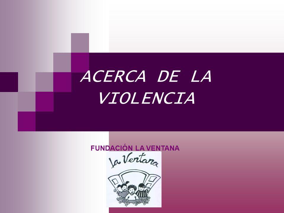 ACERCA DE LA VIOLENCIA FUNDACIÓN LA VENTANA