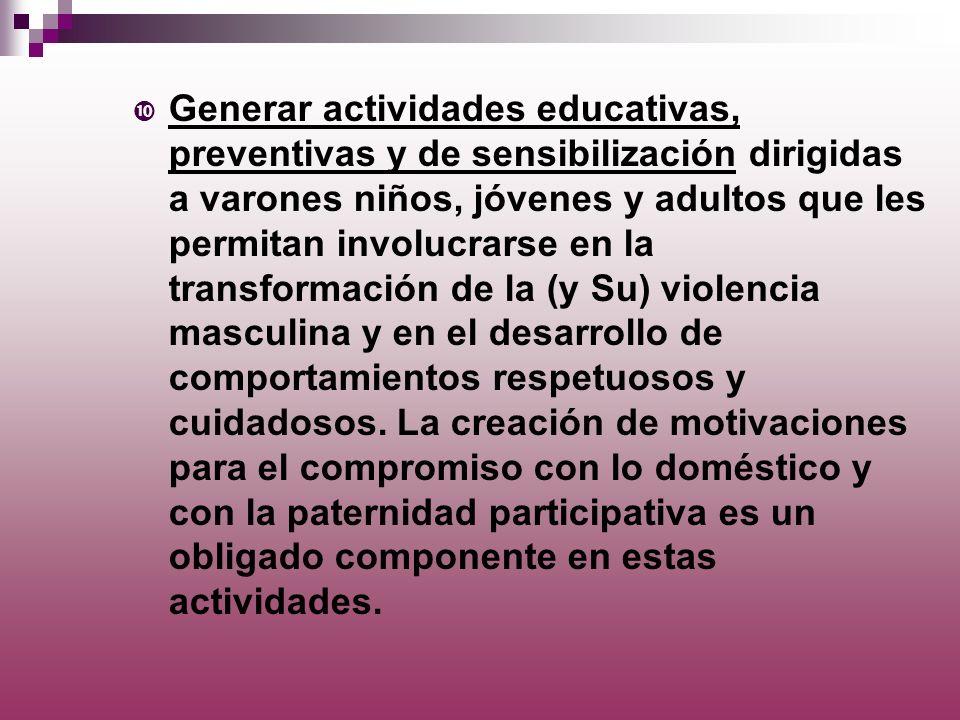 Generar actividades educativas, preventivas y de sensibilización dirigidas a varones niños, jóvenes y adultos que les permitan involucrarse en la transformación de la (y Su) violencia masculina y en el desarrollo de comportamientos respetuosos y cuidadosos.