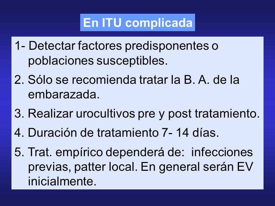 En ITU complicada 1- Detectar factores predisponentes o poblaciones susceptibles. 2. Sólo se recomienda tratar la B. A. de la embarazada.