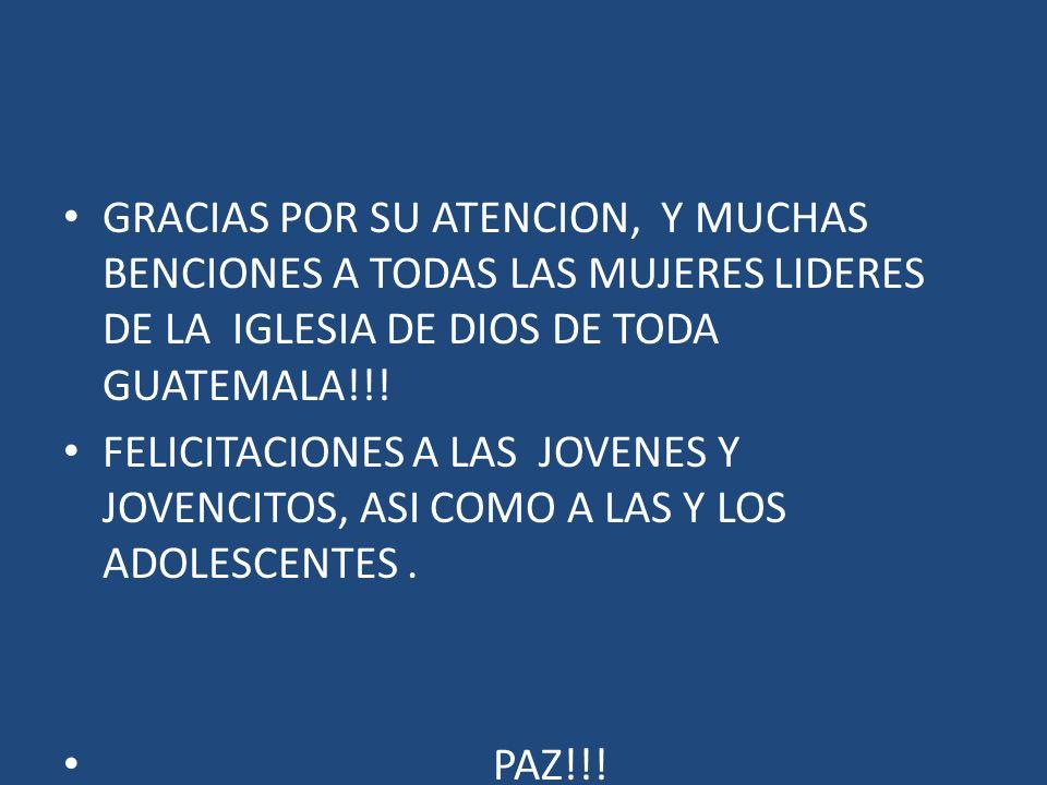 GRACIAS POR SU ATENCION, Y MUCHAS BENCIONES A TODAS LAS MUJERES LIDERES DE LA IGLESIA DE DIOS DE TODA GUATEMALA!!!