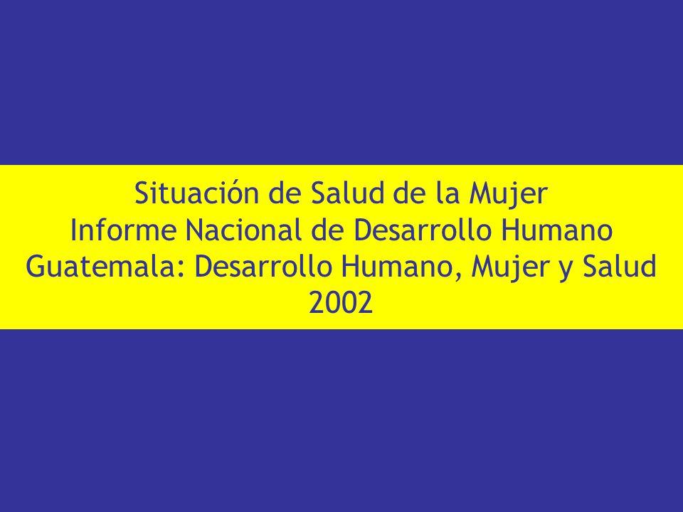 Situación de Salud de la Mujer Informe Nacional de Desarrollo Humano Guatemala: Desarrollo Humano, Mujer y Salud 2002