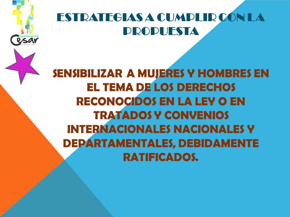ESTRATEGIAS A CUMPLIR CON LA PROPUESTA Sensibilizar a mujeres y hombres en el tema de los derechos reconocidos en la ley o en tratados y convenios internacionales Nacionales y Departamentales, debidamente ratificados.