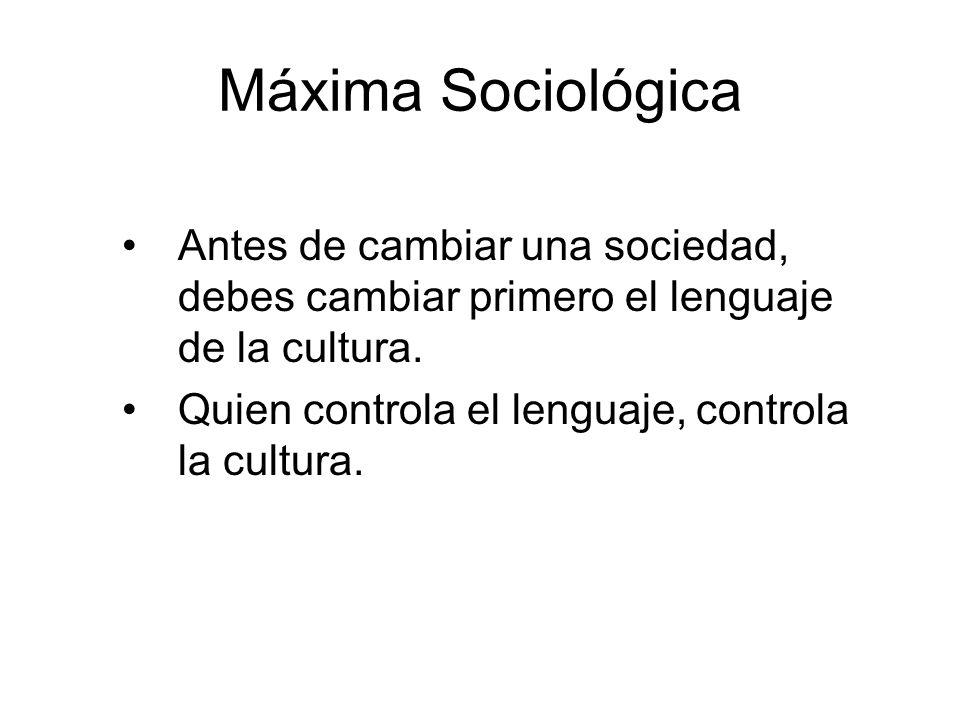 Máxima Sociológica Antes de cambiar una sociedad, debes cambiar primero el lenguaje de la cultura. Quien controla el lenguaje, controla la cultura.