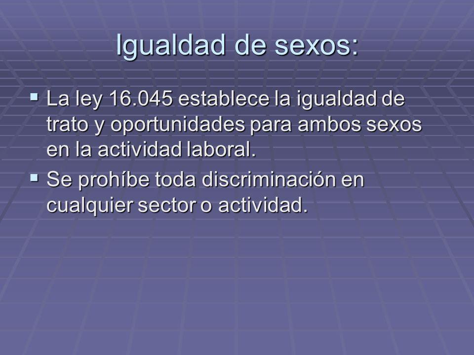 Igualdad de sexos: La ley 16.045 establece la igualdad de trato y oportunidades para ambos sexos en la actividad laboral.