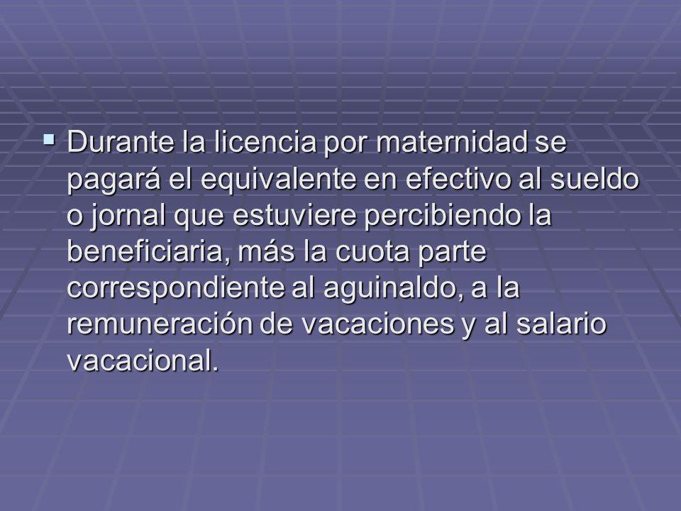 Durante la licencia por maternidad se pagará el equivalente en efectivo al sueldo o jornal que estuviere percibiendo la beneficiaria, más la cuota parte correspondiente al aguinaldo, a la remuneración de vacaciones y al salario vacacional.