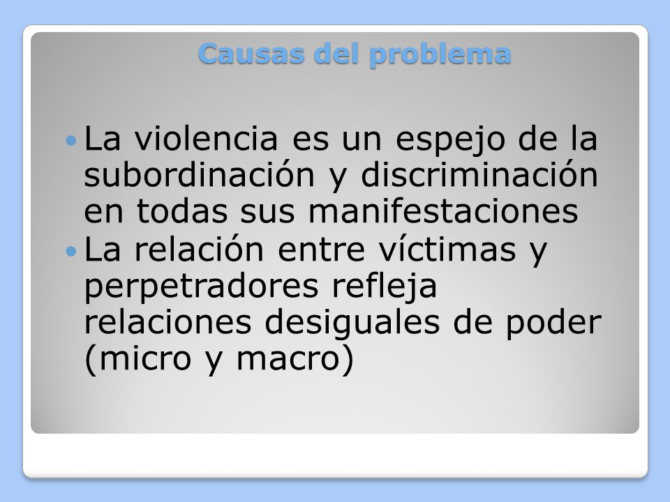 Causas del problema La violencia es un espejo de la subordinación y discriminación en todas sus manifestaciones.