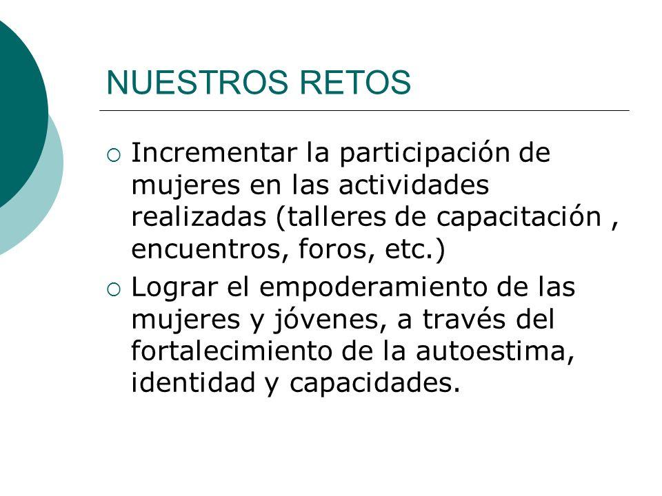 NUESTROS RETOS Incrementar la participación de mujeres en las actividades realizadas (talleres de capacitación , encuentros, foros, etc.)