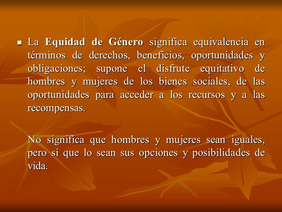 La Equidad de Género significa equivalencia en términos de derechos, beneficios, oportunidades y obligaciones; supone el disfrute equitativo de hombres y mujeres de los bienes sociales, de las oportunidades para acceder a los recursos y a las recompensas.