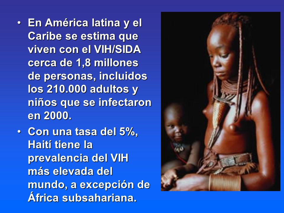 En América latina y el Caribe se estima que viven con el VIH/SIDA cerca de 1,8 millones de personas, incluidos los 210.000 adultos y niños que se infectaron en 2000.