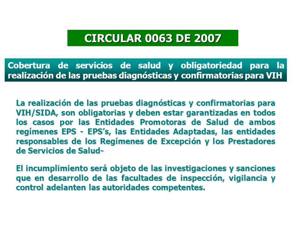 CIRCULAR 0063 DE 2007 Cobertura de servicios de salud y obligatoriedad para la realización de las pruebas diagnósticas y confirmatorias para VIH.