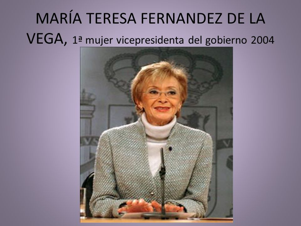 MARÍA TERESA FERNANDEZ DE LA VEGA, 1ª mujer vicepresidenta del gobierno 2004