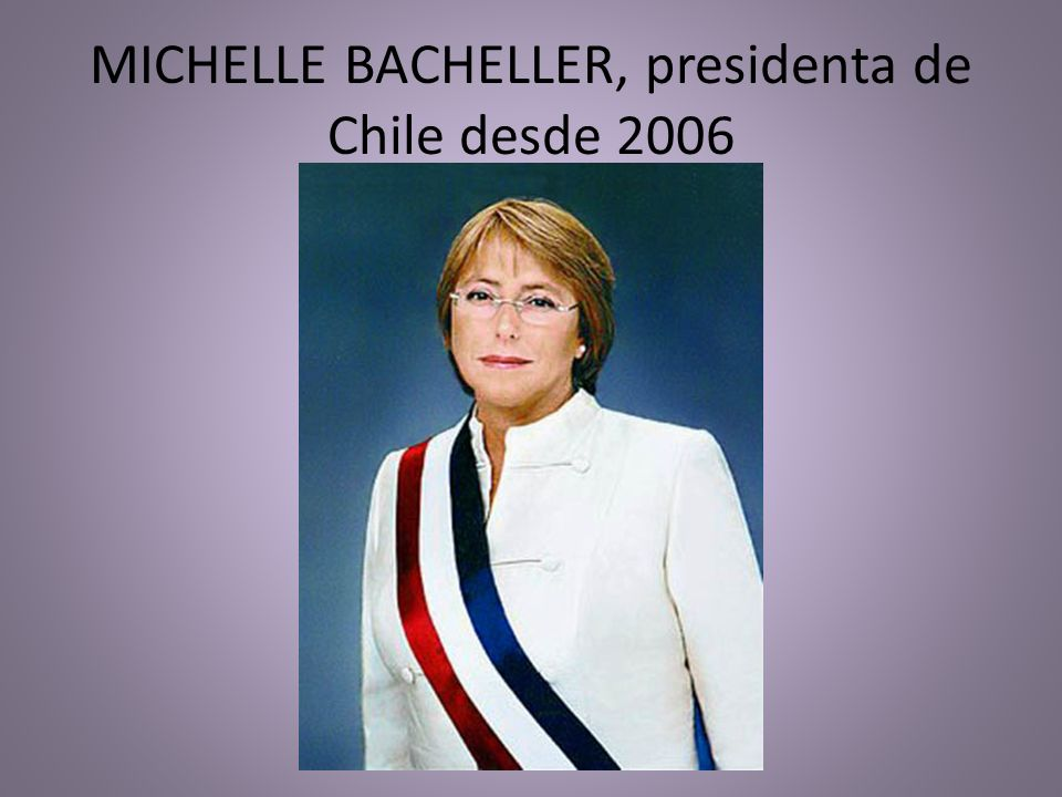 MICHELLE BACHELLER, presidenta de Chile desde 2006