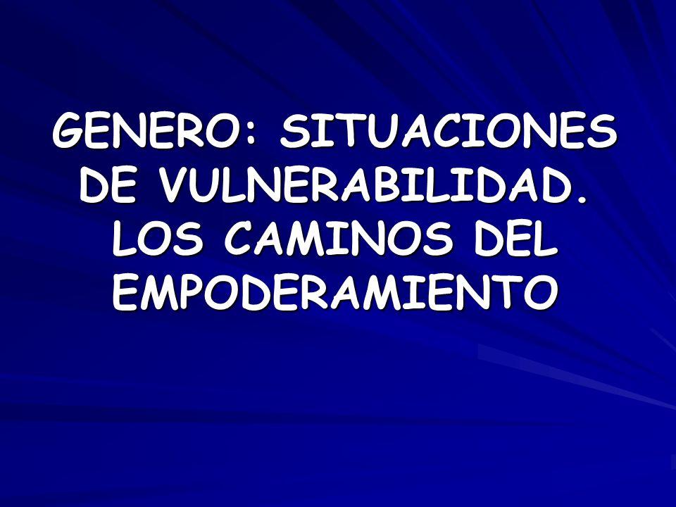 GENERO: SITUACIONES DE VULNERABILIDAD. LOS CAMINOS DEL EMPODERAMIENTO