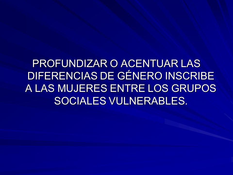 PROFUNDIZAR O ACENTUAR LAS DIFERENCIAS DE GÉNERO INSCRIBE A LAS MUJERES ENTRE LOS GRUPOS SOCIALES VULNERABLES.